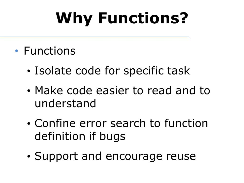 Why Functions? Functions Isolate code for specific task Make code easier to read and to understand Confine error search to function definition if bugs