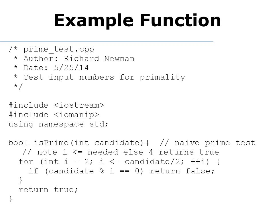 Example Function /* prime_test.cpp * Author: Richard Newman * Date: 5/25/14 * Test input numbers for primality */ #include using namespace std; bool isPrime(int candidate){// naive prime test // note i <= needed else 4 returns true for (int i = 2; i <= candidate/2; ++i) { if (candidate % i == 0) return false; } return true; }