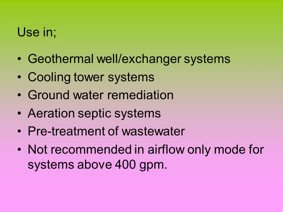 Use in; Geothermal well/exchanger systems Cooling tower systems Ground water remediation Aeration septic systems Pre-treatment of wastewater Not recommended in airflow only mode for systems above 400 gpm.