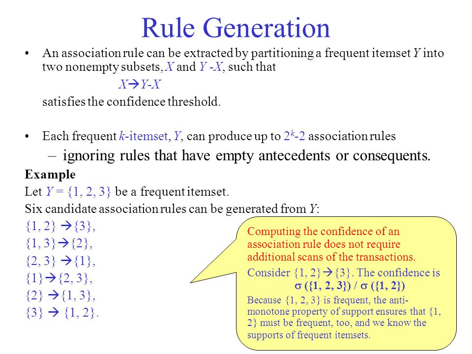 Rule Generation An association rule can be extracted by partitioning a frequent itemset Y into two non­empty subsets, X and Y -X, such that X  Y-X satisfies the confidence threshold.