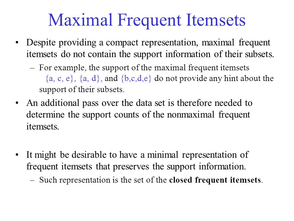 Maximal Frequent Itemsets Despite providing a compact representation, maximal frequent itemsets do not contain the support information of their subsets.