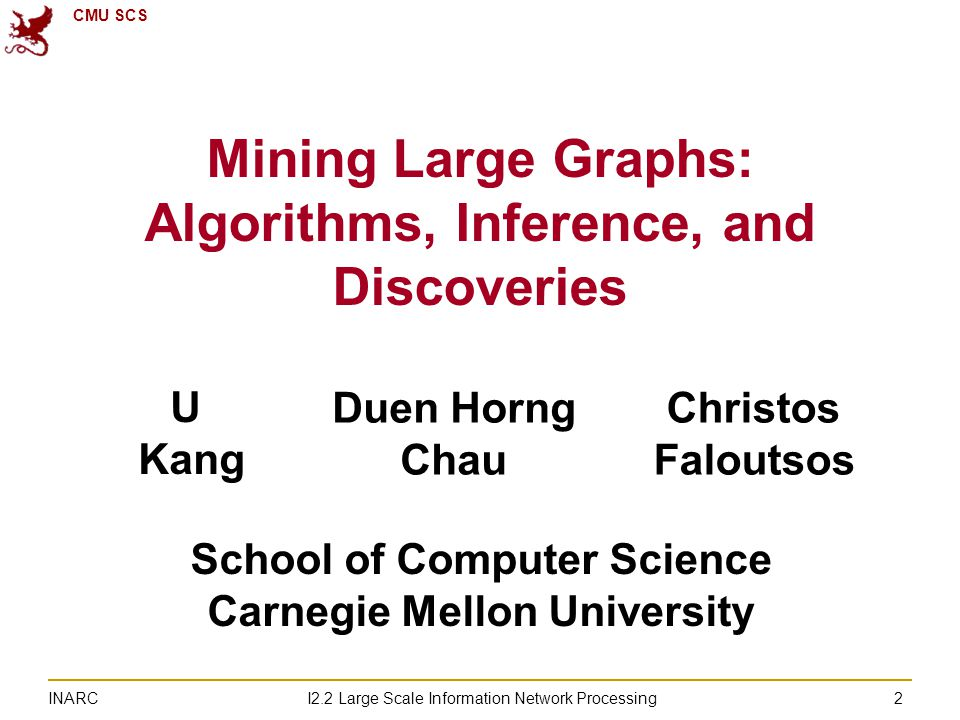 CMU SCS I2.2 Large Scale Information Network Processing INARC 2 Mining Large Graphs: Algorithms, Inference, and Discoveries U Kang Duen Horng Chau Christos Faloutsos School of Computer Science Carnegie Mellon University