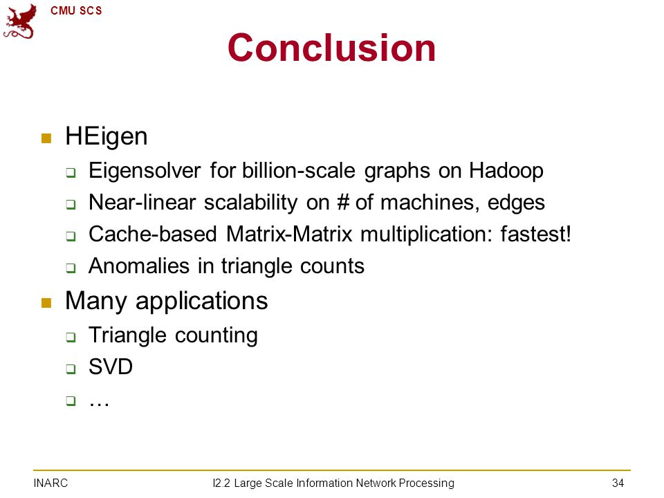 CMU SCS I2.2 Large Scale Information Network Processing INARC 34 Conclusion HEigen  Eigensolver for billion-scale graphs on Hadoop  Near-linear scalability on # of machines, edges  Cache-based Matrix-Matrix multiplication: fastest.