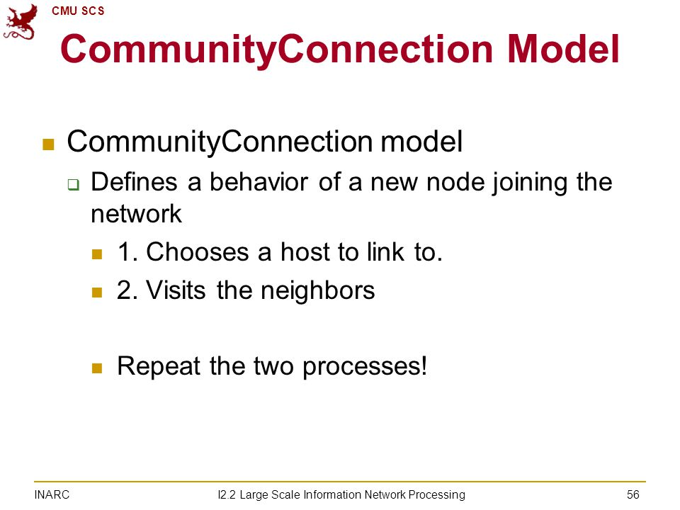 CMU SCS I2.2 Large Scale Information Network Processing INARC CommunityConnection Model CommunityConnection model  Defines a behavior of a new node joining the network 1.
