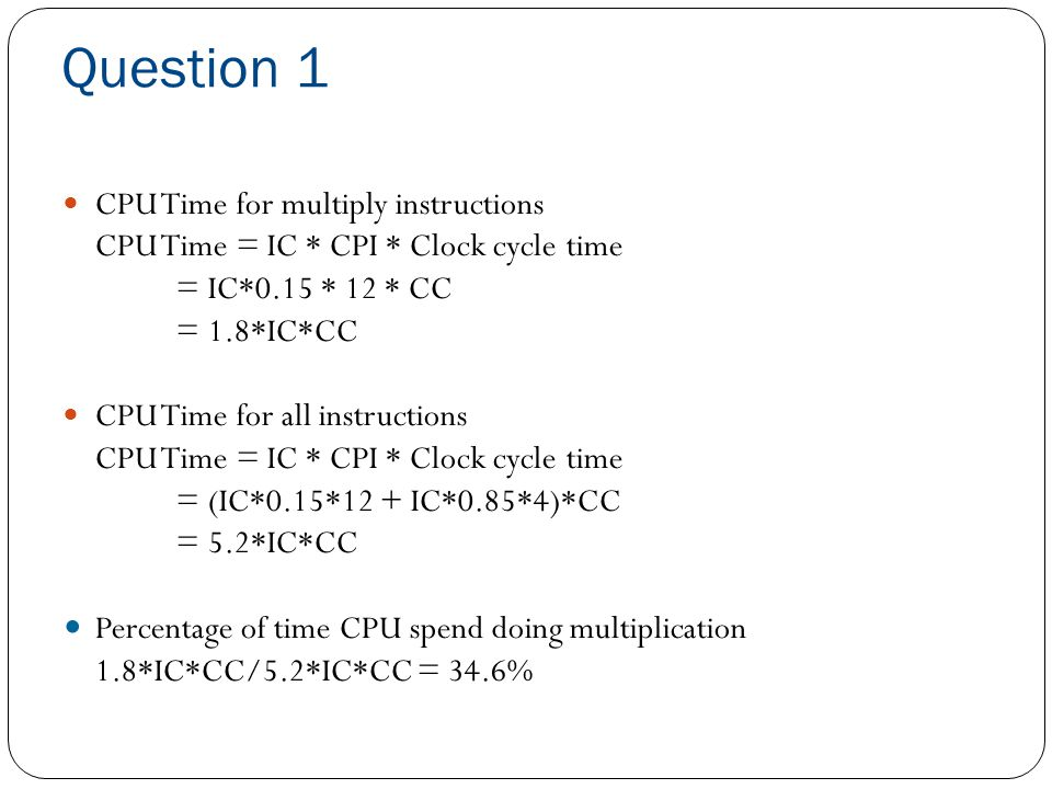 Question 2 Assume that in the current system multiply instructions take 12 cycles and account for 15% of the instructions in a typical program, an the other 85% of the instructions require anaverage of 4 cycles for each instruction.