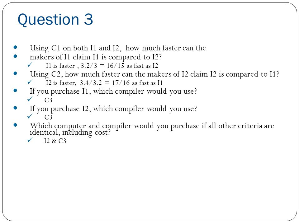 Question 3  For I1  Compiler C1 (0.4*IC * 2 + 0.4*IC*3+0.2*IC*5) * (1/(6*10 9 )) = 3*IC /(6*10 9 )  Compiler C2 (0.4*IC * 2 + 0.2*IC*3+0.4*IC*5) * (1/(6*10 9 )) = 3.4*IC /(6*10 9 )  Compiler C3 (0.6*IC * 2 + 0.15*IC*3+0.25*IC*5) * (1/(6*10 9 )) = 2.9*IC /(6*10 9 )  For I2  Compiler C1 (0.4*IC * 1 + 0.4*IC*2+0.2*IC*2) * (1/(3*10 9 )) = 3.2*IC /(6*10 9 )  Compiler C2 (0.4*IC * 1 + 0.2*IC*2+0.4*IC*2) * (1/(3*10 9 )) = 3.2*IC /(6*10 9 )  Compiler C3 (0.6*IC * 1 + 0.15*IC*2+0.25*IC*2) * (1/(3*10 9 )) = 2.8*IC /(6*10 9 )