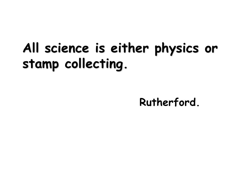 All science is either physics or stamp collecting. Rutherford.