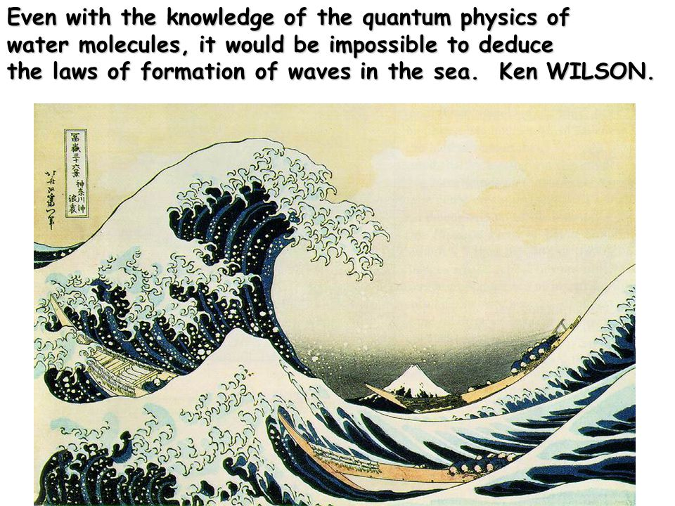 Even with the knowledge of the quantum physics of water molecules, it would be impossible to deduce the laws of formation of waves in the sea.