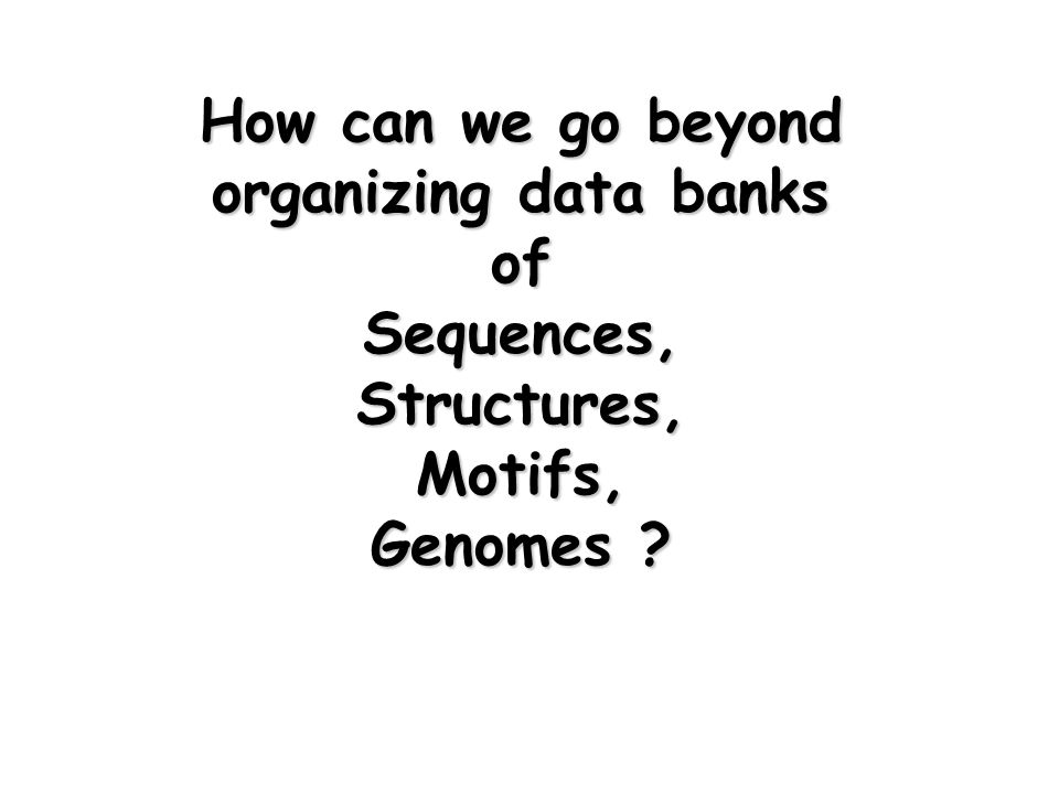 How can we go beyond organizing data banks of Sequences,Structures,Motifs, Genomes ?