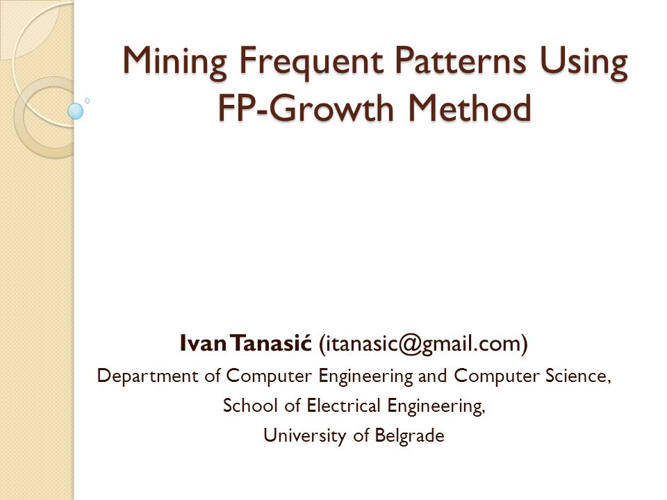 Mining Frequent Patterns Using FP-Growth Method Ivan Tanasić (itanasic@gmail.com) Department of Computer Engineering and Computer Science, School of E
