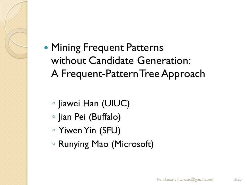 Mining Frequent Patterns without Candidate Generation: A Frequent-Pattern Tree Approach ◦ Jiawei Han (UIUC) ◦ Jian Pei (Buffalo) ◦ Yiwen Yin (SFU) ◦ R