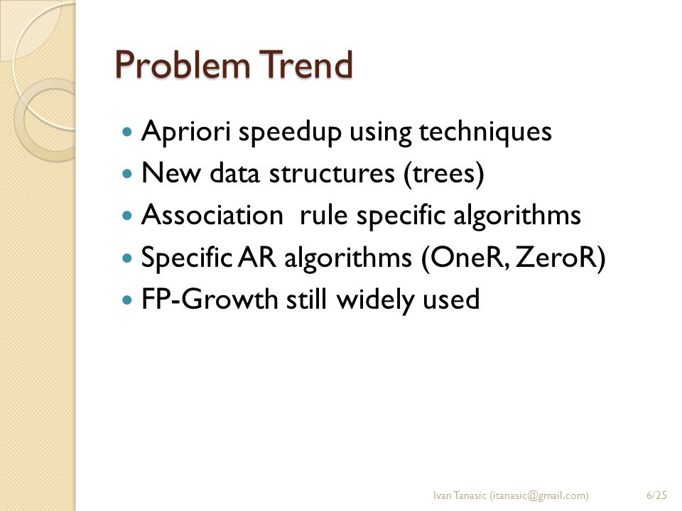 Problem Trend Apriori speedup using techniques New data structures (trees) Association rule specific algorithms Specific AR algorithms (OneR, ZeroR) F