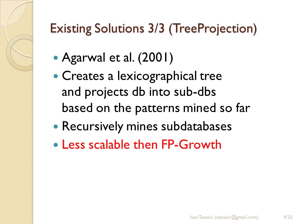 Existing Solutions 3/3 (TreeProjection) Agarwal et al. (2001) Creates a lexicographical tree and projects db into sub-dbs based on the patterns mined