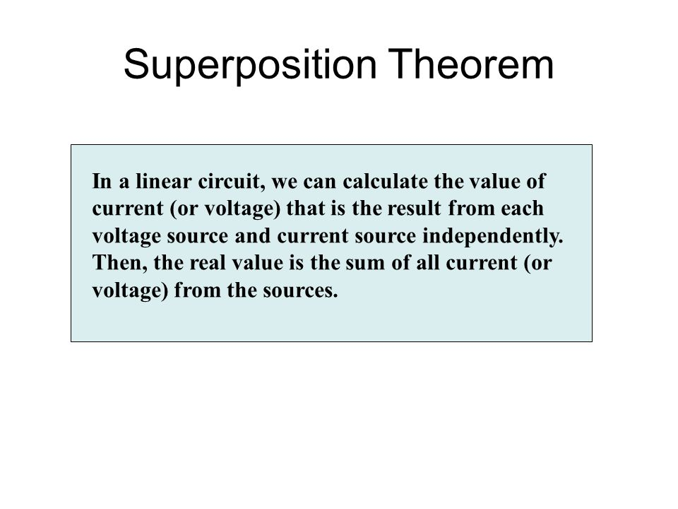 Superposition Theorem In a linear circuit, we can calculate the value of current (or voltage) that is the result from each voltage source and current
