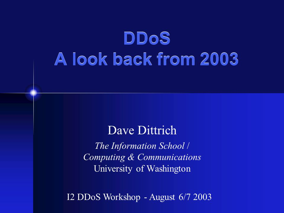 DDoS A look back from 2003 Dave Dittrich The Information School / Computing & Communications University of Washington I2 DDoS Workshop - August 6/7 2003