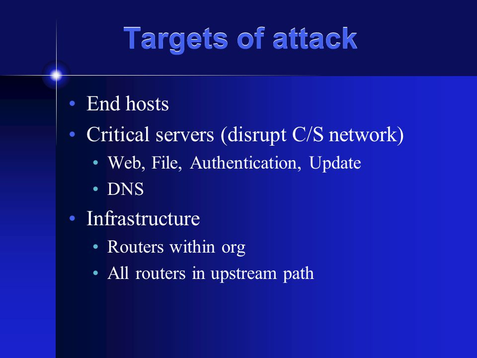 Targets of attack End hosts Critical servers (disrupt C/S network) Web, File, Authentication, Update DNS Infrastructure Routers within org All routers in upstream path