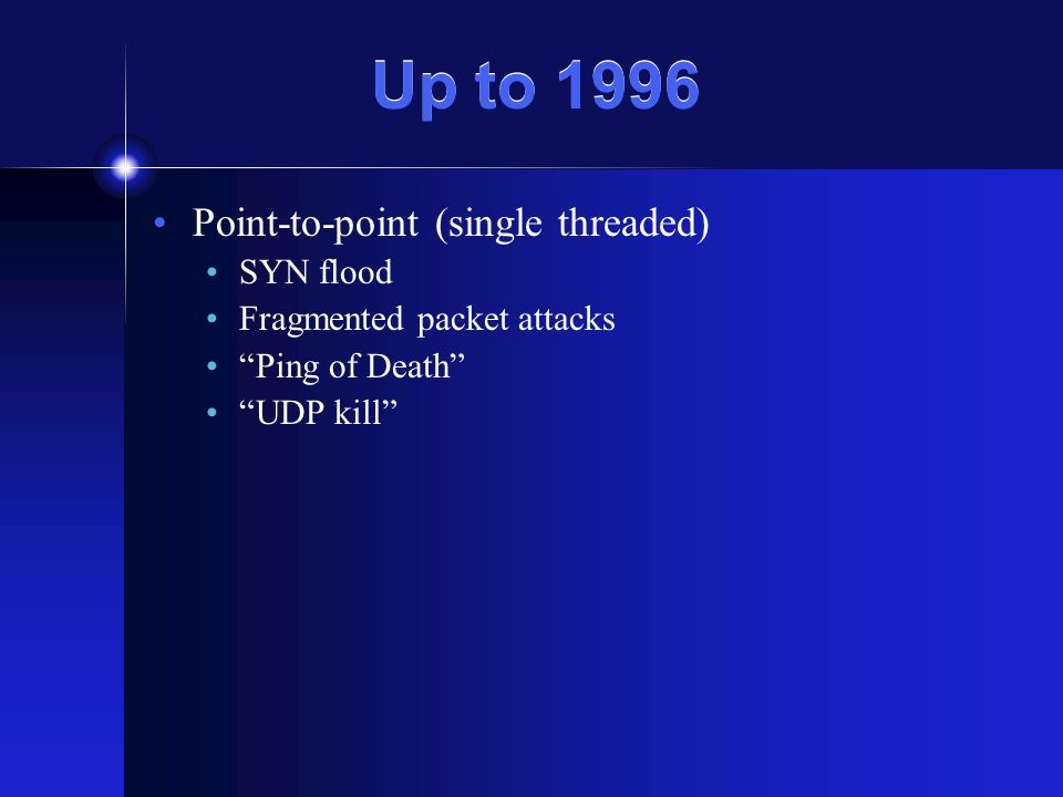 Up to 1996 Point-to-point (single threaded) SYN flood Fragmented packet attacks Ping of Death UDP kill