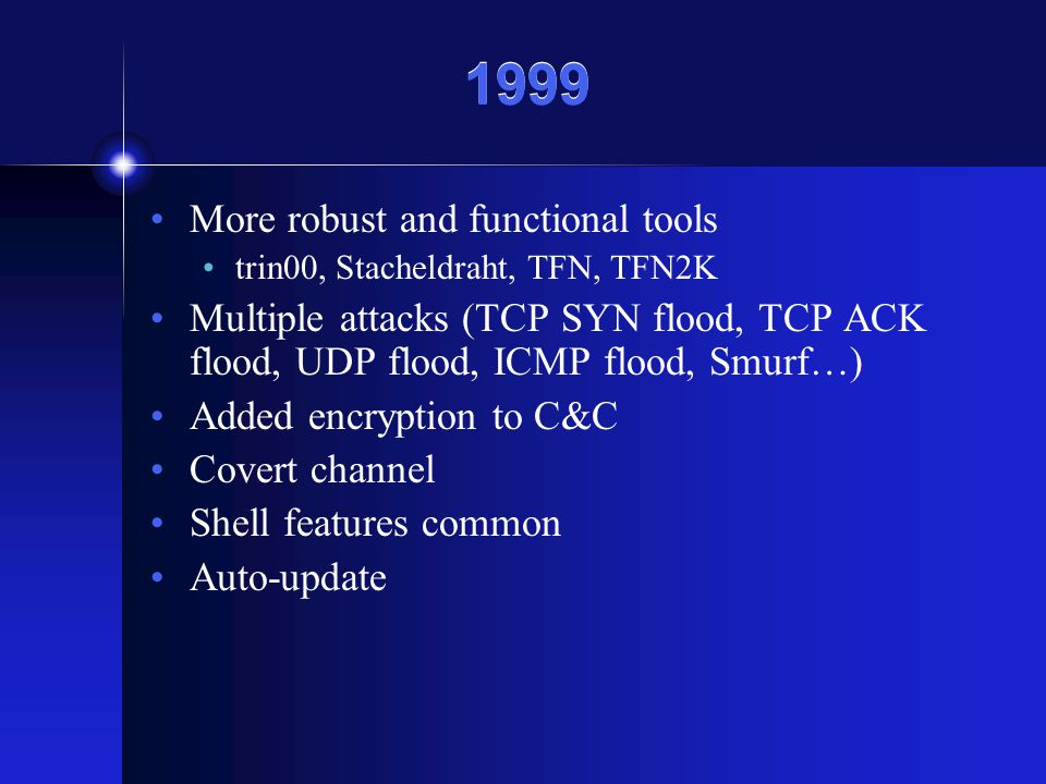 1999 More robust and functional tools trin00, Stacheldraht, TFN, TFN2K Multiple attacks (TCP SYN flood, TCP ACK flood, UDP flood, ICMP flood, Smurf…) Added encryption to C&C Covert channel Shell features common Auto-update