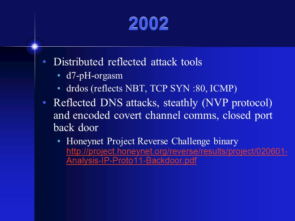 2002 Distributed reflected attack tools d7-pH-orgasm drdos (reflects NBT, TCP SYN :80, ICMP) Reflected DNS attacks, steathly (NVP protocol) and encoded covert channel comms, closed port back door Honeynet Project Reverse Challenge binary http://project.honeynet.org/reverse/results/project/020601- Analysis-IP-Proto11-Backdoor.pdf http://project.honeynet.org/reverse/results/project/020601- Analysis-IP-Proto11-Backdoor.pdf