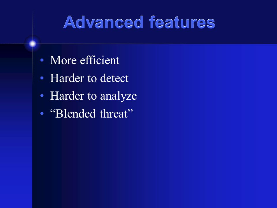 Advanced features More efficient Harder to detect Harder to analyze Blended threat