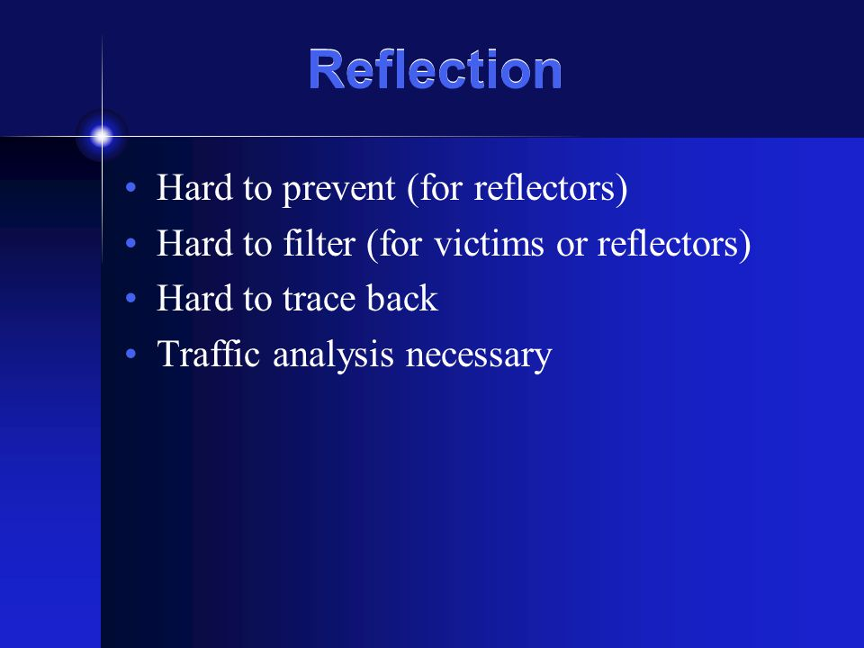 Reflection Hard to prevent (for reflectors) Hard to filter (for victims or reflectors) Hard to trace back Traffic analysis necessary