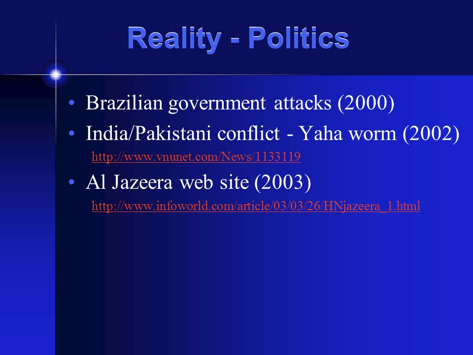 Reality - Politics Brazilian government attacks (2000) India/Pakistani conflict - Yaha worm (2002) http://www.vnunet.com/News/1133119 Al Jazeera web site (2003) http://www.infoworld.com/article/03/03/26/HNjazeera_1.html