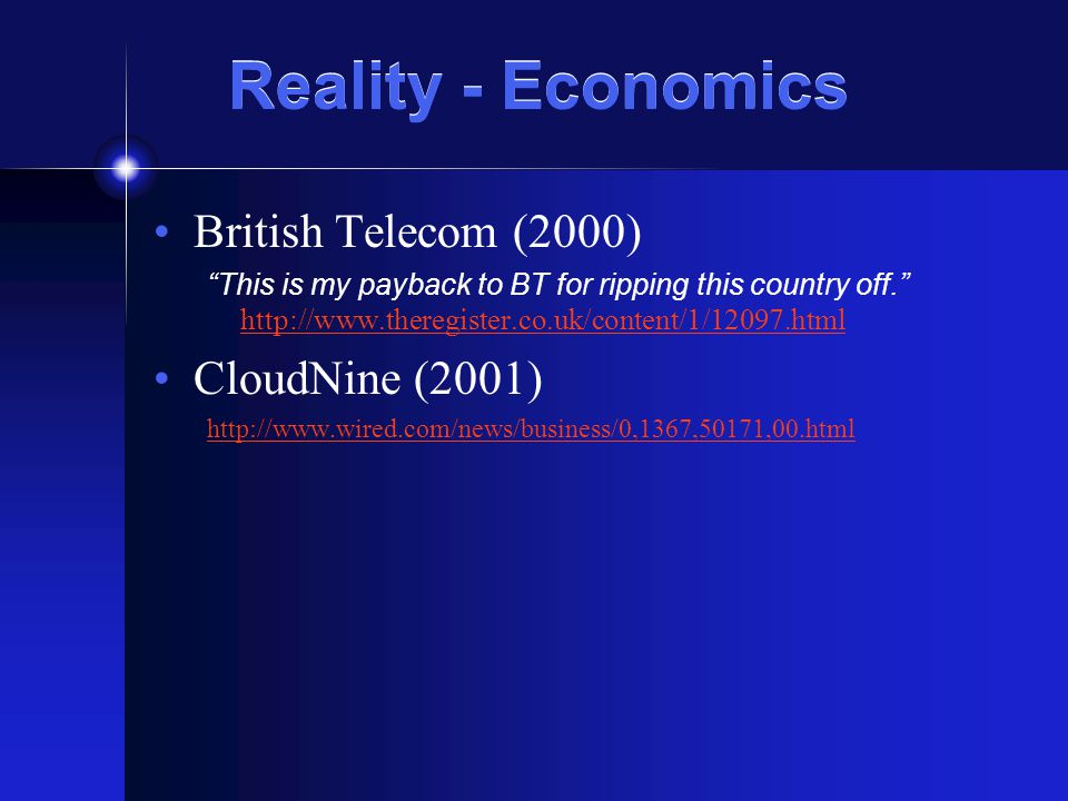 Reality - Economics British Telecom (2000) This is my payback to BT for ripping this country off. http://www.theregister.co.uk/content/1/12097.html http://www.theregister.co.uk/content/1/12097.html CloudNine (2001) http://www.wired.com/news/business/0,1367,50171,00.html
