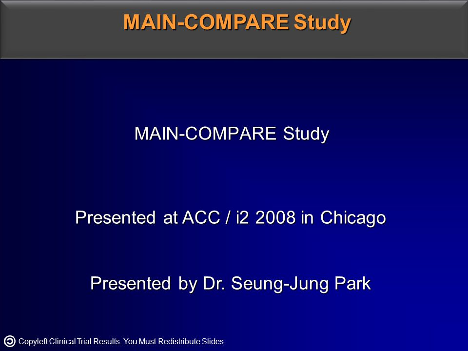 MAIN-COMPARE Study Presented at ACC / i2 2008 in Chicago Presented by Dr. Seung-Jung Park MAIN-COMPARE Study Copyleft Clinical Trial Results. You Must