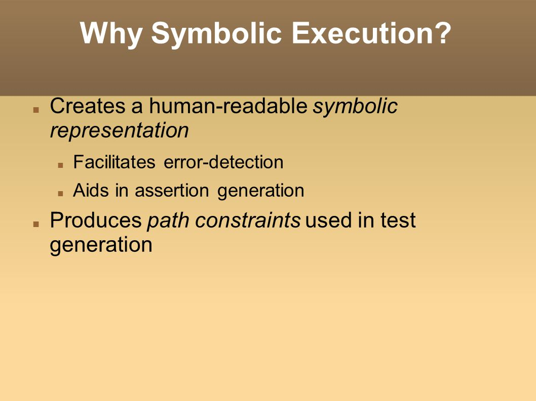 Why Symbolic Execution? Creates a human-readable symbolic representation Facilitates error-detection Aids in assertion generation Produces path constr