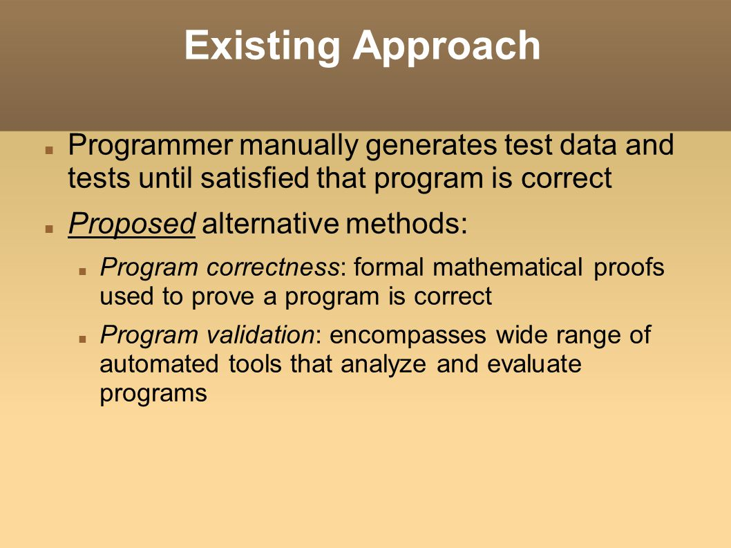 Existing Approach Programmer manually generates test data and tests until satisfied that program is correct Proposed alternative methods: Program corr