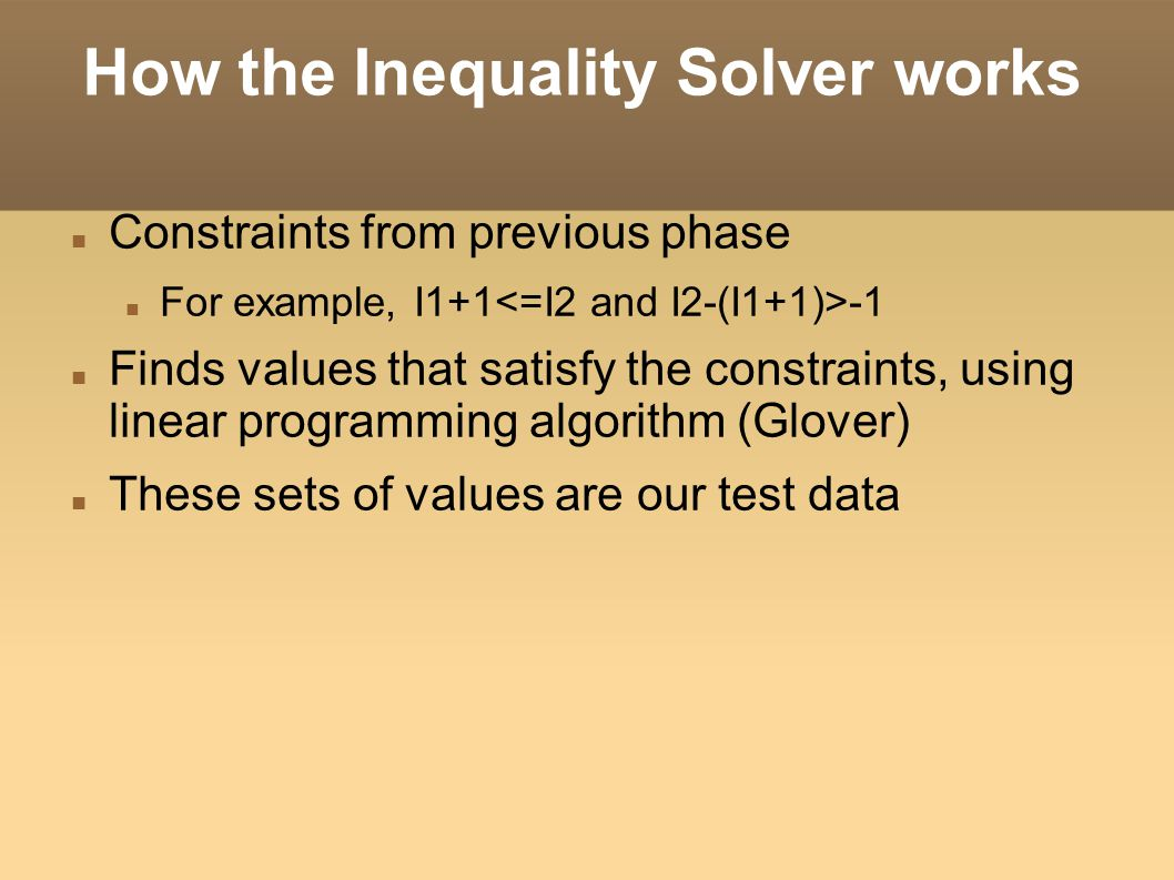 How the Inequality Solver works Constraints from previous phase For example, I1+1 -1 Finds values that satisfy the constraints, using linear programming algorithm (Glover)‏ These sets of values are our test data