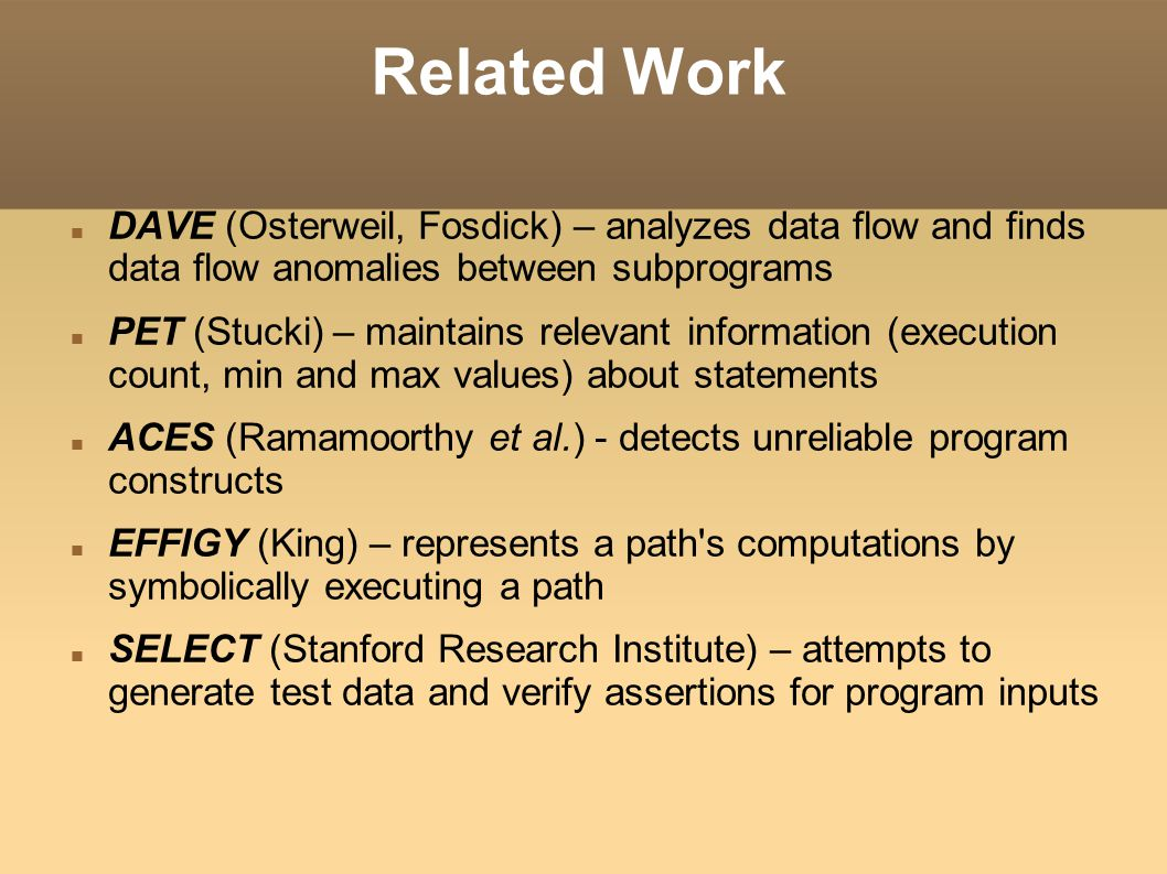 Related Work DAVE (Osterweil, Fosdick) – analyzes data flow and finds data flow anomalies between subprograms PET (Stucki) – maintains relevant information (execution count, min and max values) about statements ACES (Ramamoorthy et al.) - detects unreliable program constructs EFFIGY (King) – represents a path s computations by symbolically executing a path SELECT (Stanford Research Institute) – attempts to generate test data and verify assertions for program inputs