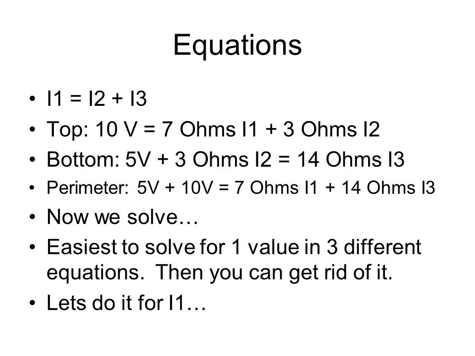 Equations I1 = I2 + I3 Top: 10 V = 7 Ohms I1 + 3 Ohms I2 Bottom: 5V + 3 Ohms I2 = 14 Ohms I3 Perimeter: 5V + 10V = 7 Ohms I1 + 14 Ohms I3 Now we solve