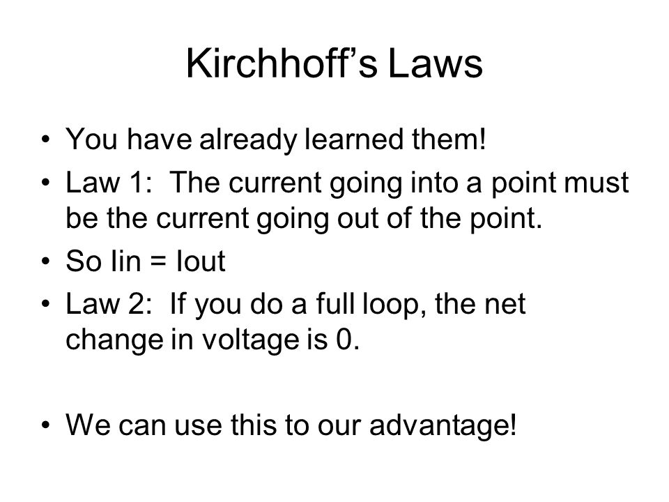 Kirchhoff's Laws You have already learned them! Law 1: The current going into a point must be the current going out of the point. So Iin = Iout Law 2: