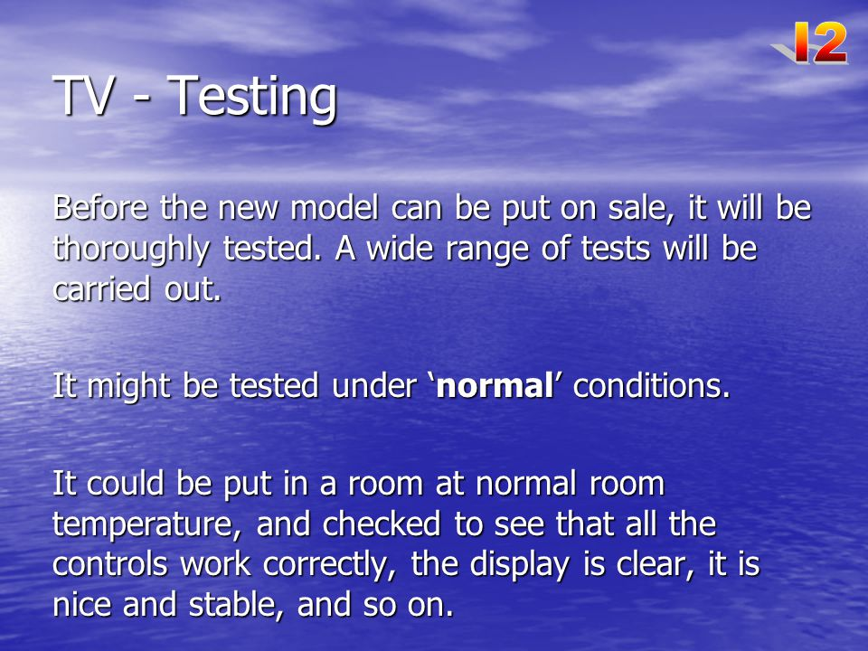 TV - Testing Before the new model can be put on sale, it will be thoroughly tested.