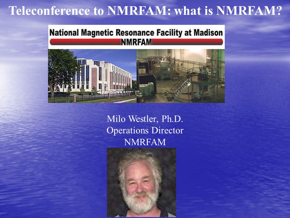 Milo Westler, Ph.D. Operations Director NMRFAM Teleconference to NMRFAM: what is NMRFAM