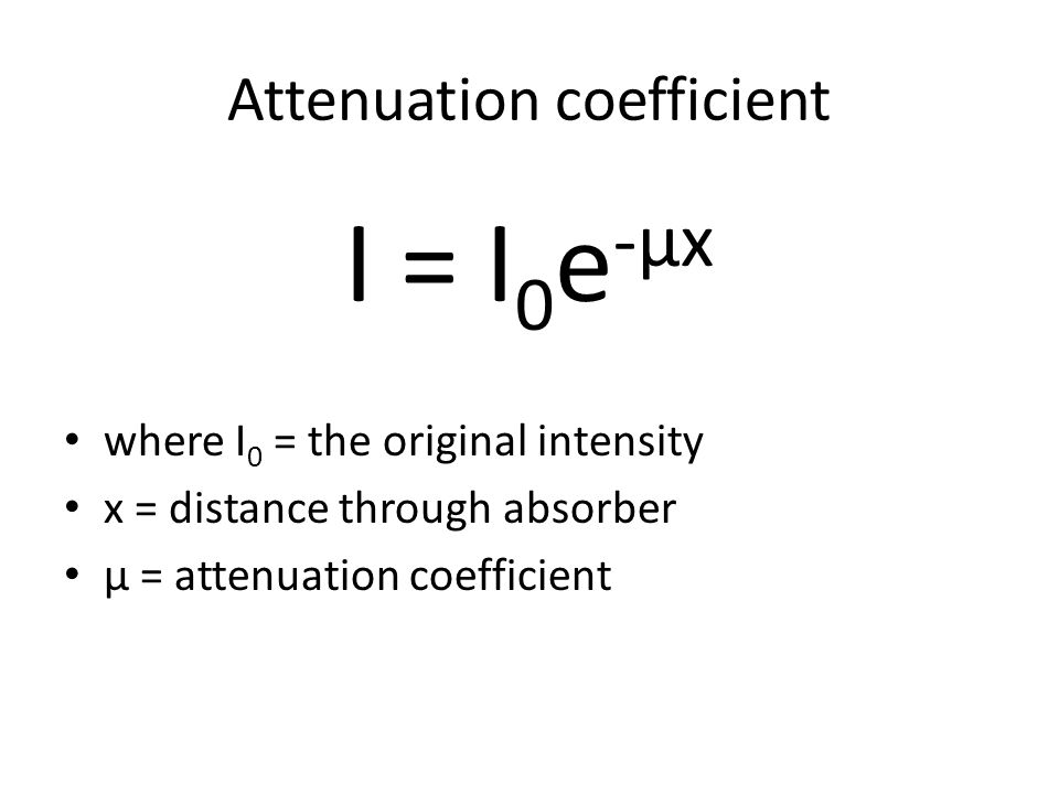 Attenuation coefficient I = I 0 e -μx where I 0 = the original intensity x = distance through absorber μ = attenuation coefficient