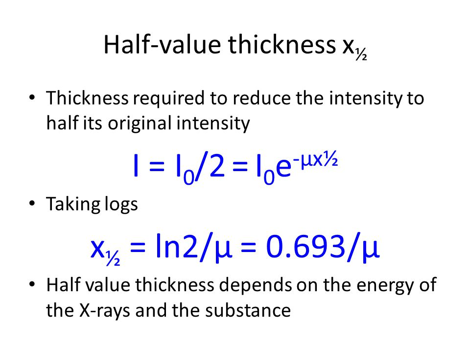 Half-value thickness x ½ Thickness required to reduce the intensity to half its original intensity I = I 0 /2 = I 0 e -μx½ Taking logs x ½ = ln2/μ = 0
