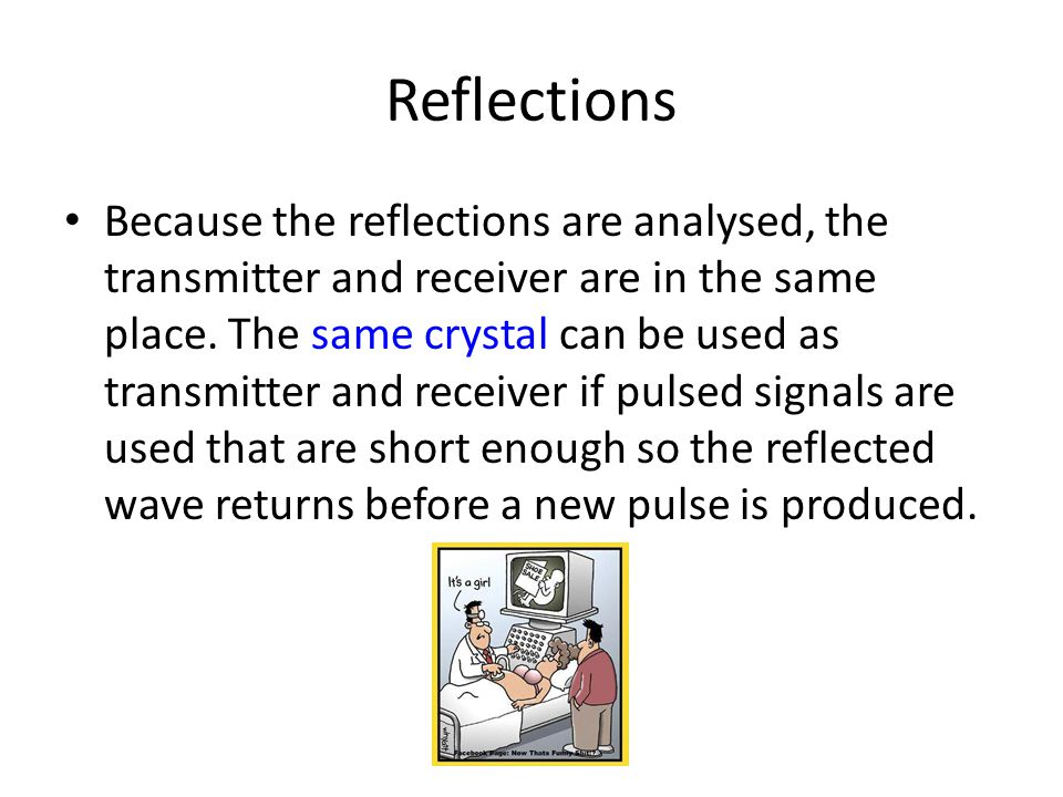 Reflections Because the reflections are analysed, the transmitter and receiver are in the same place. The same crystal can be used as transmitter and
