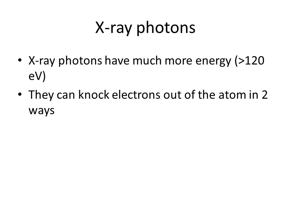X-ray photons X-ray photons have much more energy (>120 eV) They can knock electrons out of the atom in 2 ways
