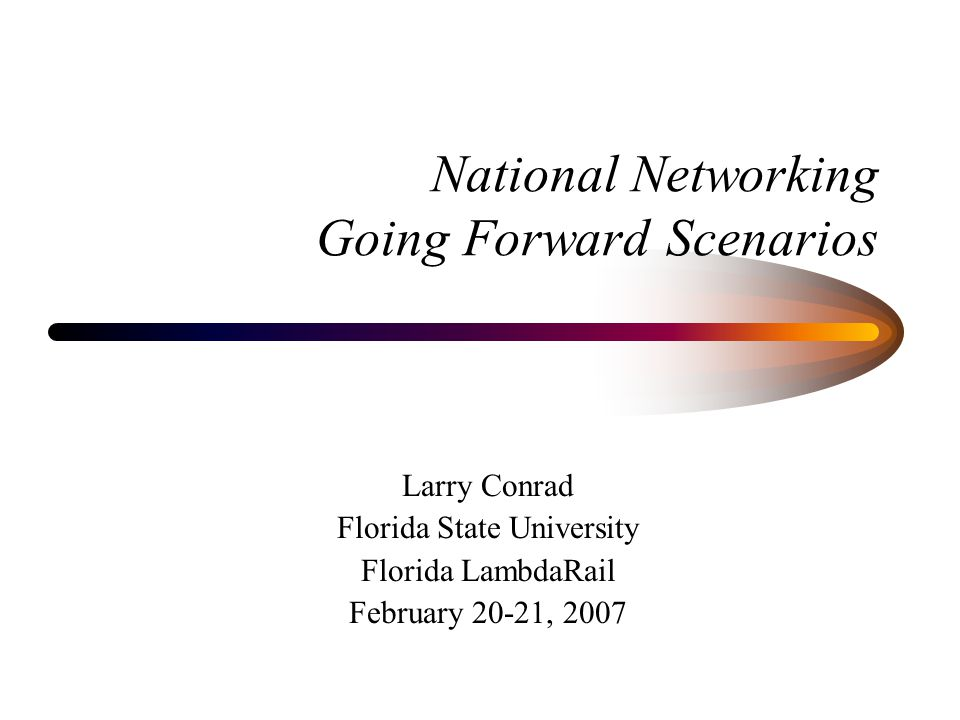 National Networking Going Forward Scenarios Larry Conrad Florida State University Florida LambdaRail February 20-21, 2007