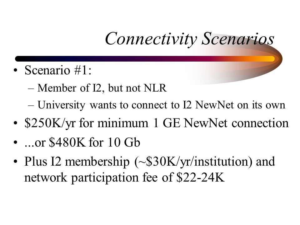 Connectivity Scenarios Scenario #1: –Member of I2, but not NLR –University wants to connect to I2 NewNet on its own $250K/yr for minimum 1 GE NewNet c