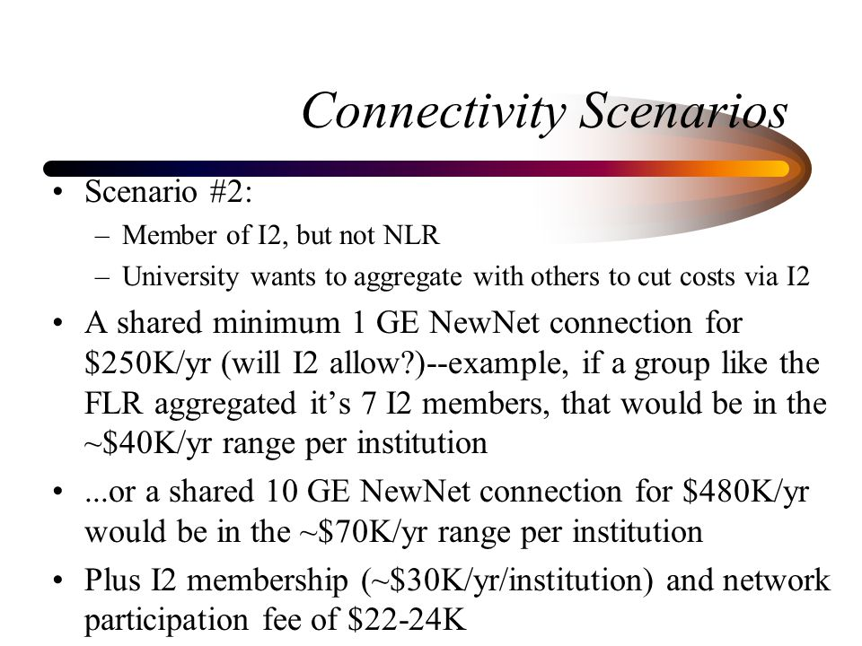 Connectivity Scenarios Scenario #2: –Member of I2, but not NLR –University wants to aggregate with others to cut costs via I2 A shared minimum 1 GE Ne