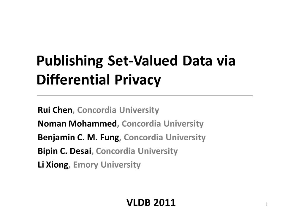 Publishing Set-Valued Data via Differential Privacy Rui Chen, Concordia University Noman Mohammed, Concordia University Benjamin C.