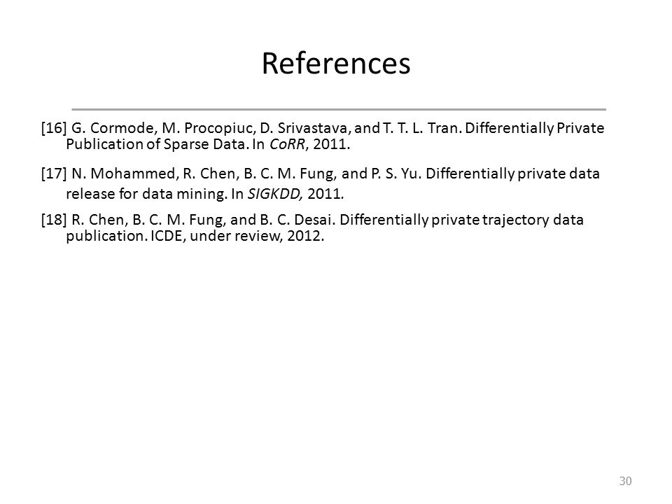 References [16] G. Cormode, M. Procopiuc, D. Srivastava, and T. T. L. Tran. Differentially Private Publication of Sparse Data. In CoRR, 2011. [17] N.