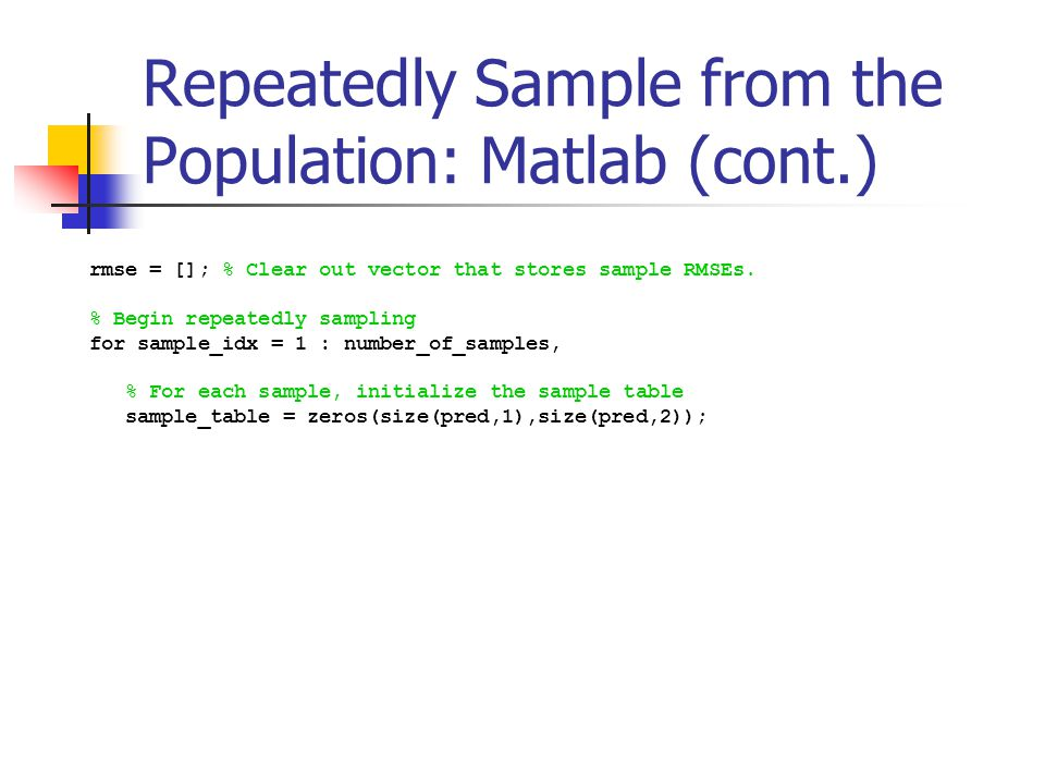 Repeatedly Sample from the Population: Matlab (cont.) rmse = []; % Clear out vector that stores sample RMSEs. % Begin repeatedly sampling for sample_i