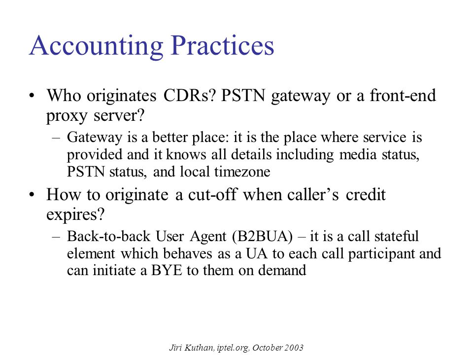 Jiri Kuthan, iptel.org, October 2003 Accounting Standardization status in IETF: –No standard for accounting on SIP transactions.