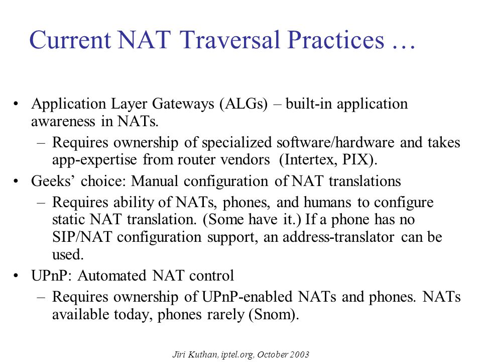 Jiri Kuthan, iptel.org, October 2003 NAT Traversal NATs popular because they conserve IP address space and help residential users to save money charge