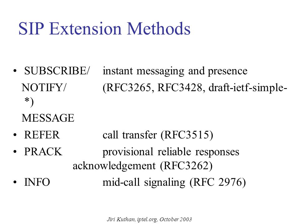 Jiri Kuthan, iptel.org, October 2003 SIP RFC3261 Methods INVITE initiates sessions –session description included in message body –re-INVITEs used to c
