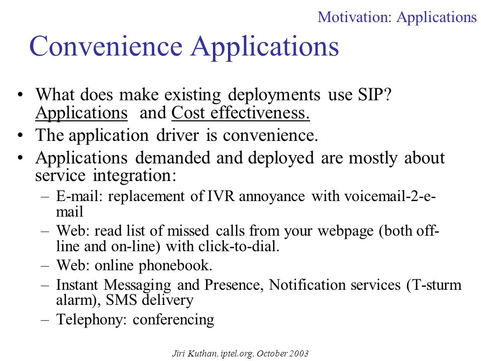 Jiri Kuthan, iptel.org, October 2003 Outline Introduction (10:30—11:00) –Motivation About Internet Telephony Application Space Usage Scenarios for SIP